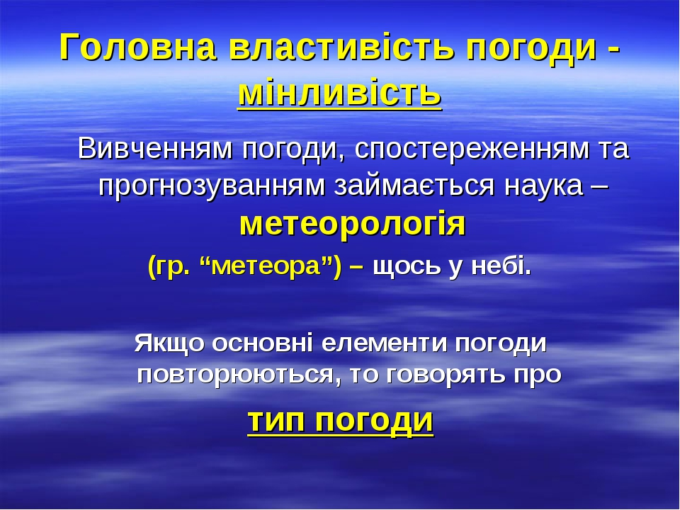 """Головна властивість погоди - мінливість Вивченням погоди, спостереженням та прогнозуванням займається наука – метеорологія (гр. """"метеора"""") – щось у..."""