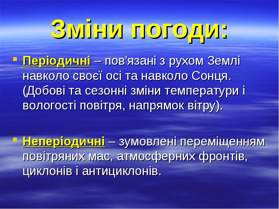 Зміни погоди: Періодичні – пов'язані з рухом Землі навколо своєї осі та навколо Сонця. (Добові та сезонні зміни температури і вологості повітря, на...