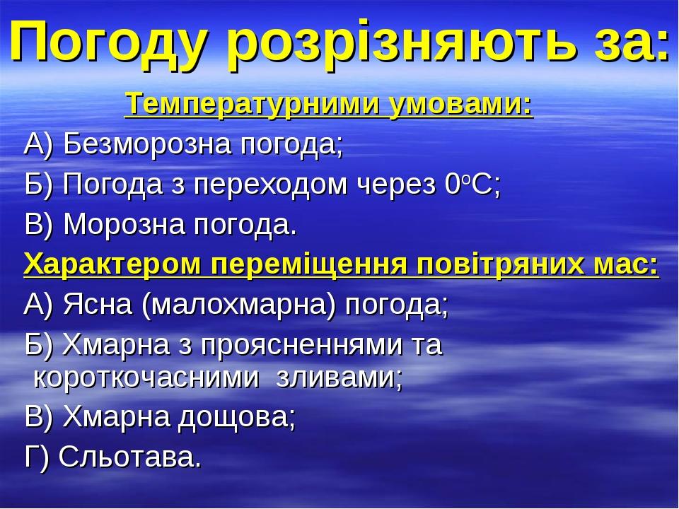 Погоду розрізняють за: Температурними умовами: А) Безморозна погода; Б) Погода з переходом через 0оC; В) Морозна погода. Характером переміщення пов...
