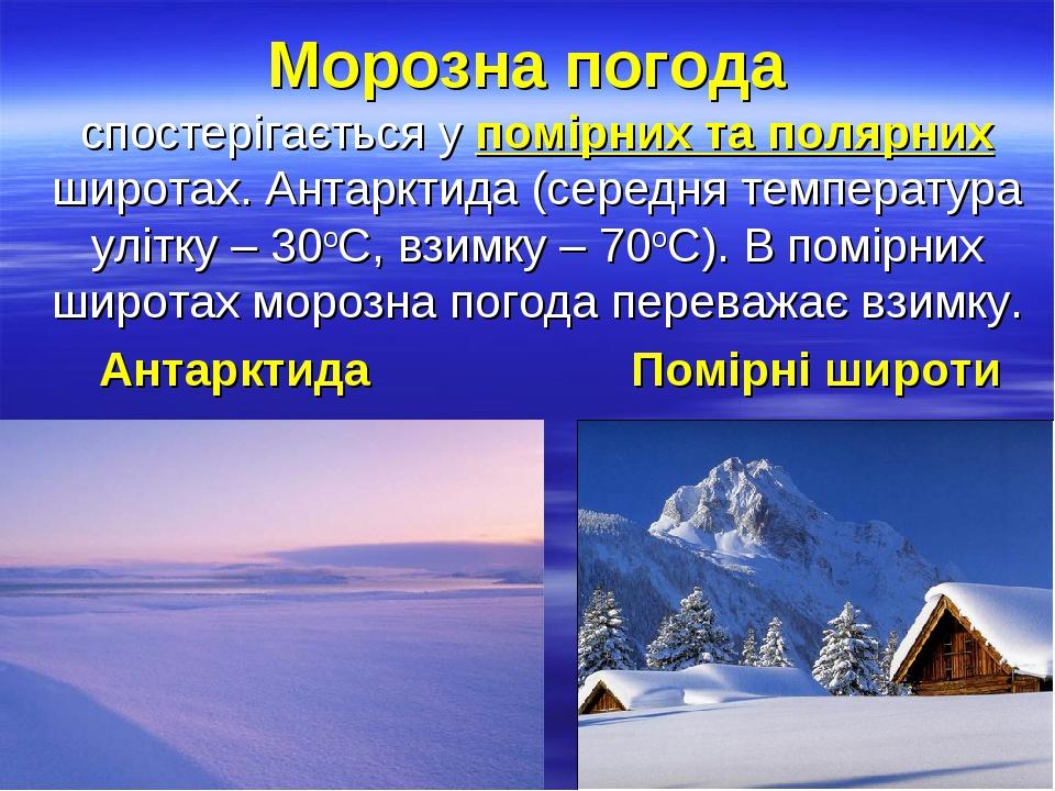 Морозна погода спостерігається у помірних та полярних широтах. Антарктида (середня температура улітку – 30оС, взимку – 70оС). В помірних широтах мо...