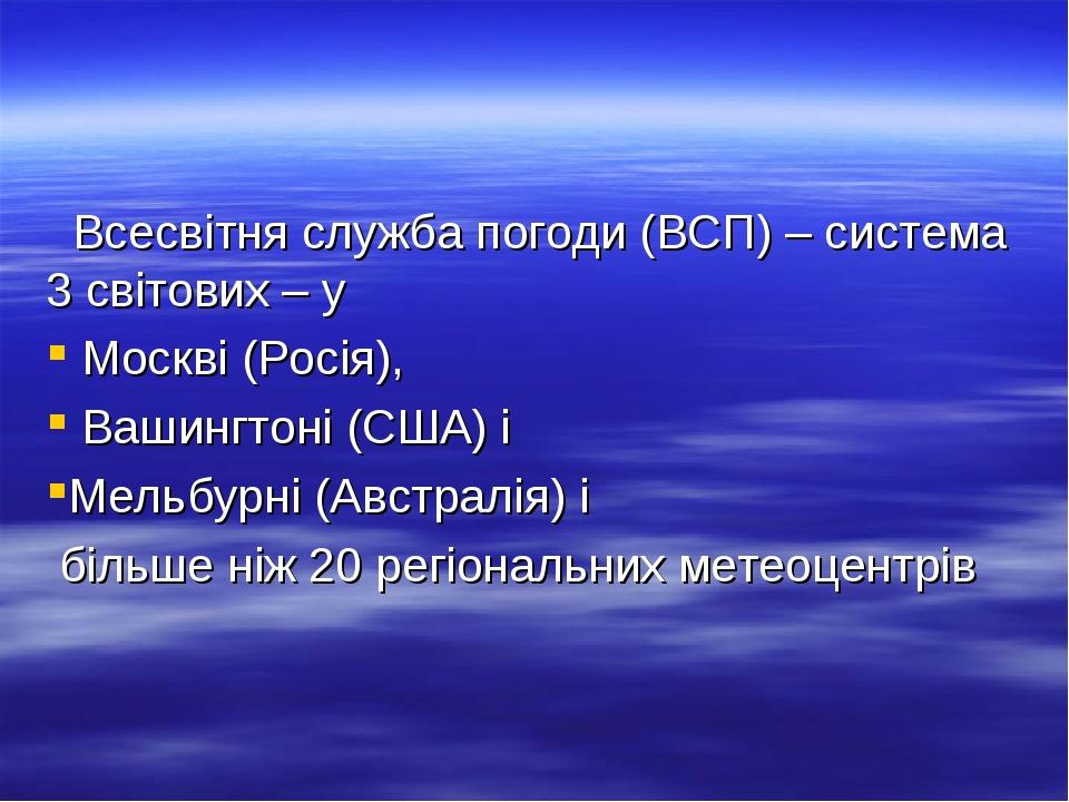 Всесвітня служба погоди (ВСП) – система 3 світових – у Москві (Росія), Вашингтоні (США) і Мельбурні (Австралія) і більше ніж 20 регіональних метеоц...
