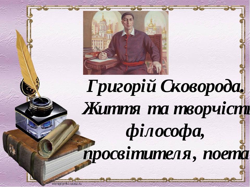 Григорій Сковорода. Життя та творчість філософа, просвітителя, поета