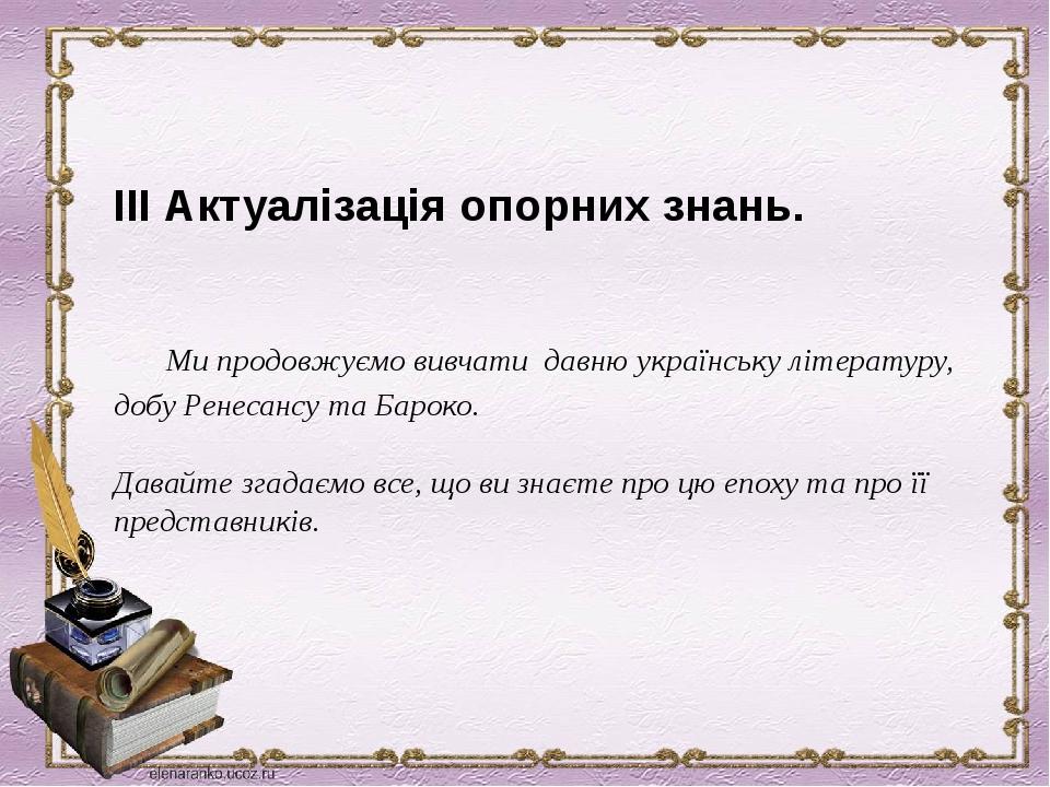 ІІІ Актуалізація опорних знань.  Ми продовжуємо вивчати давню українську літературу, добу Ренесансу та Бароко. Давайте згадаємо все, що ви знаєте ...