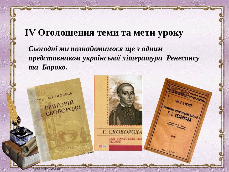 ІV Оголошення теми та мети уроку Сьогодні ми познайомимося ще з одним представником української літератури Ренесансу та Бароко.