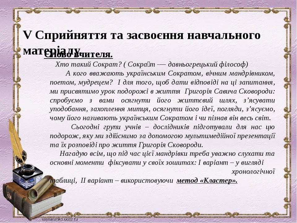 V Сприйняття та засвоєння навчального матеріалу. Слово вчителя.  Хто такий Сократ? ( Сокра́т -— давньогрецький філософ) А кого вважають українськи...