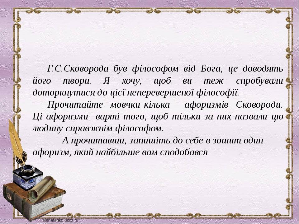 Г.С.Сковорода був філософом від Бога, це доводять його твори. Я хочу, щоб ви теж спробували доторкнутися до цієї неперевершеної філософії. Прочитай...