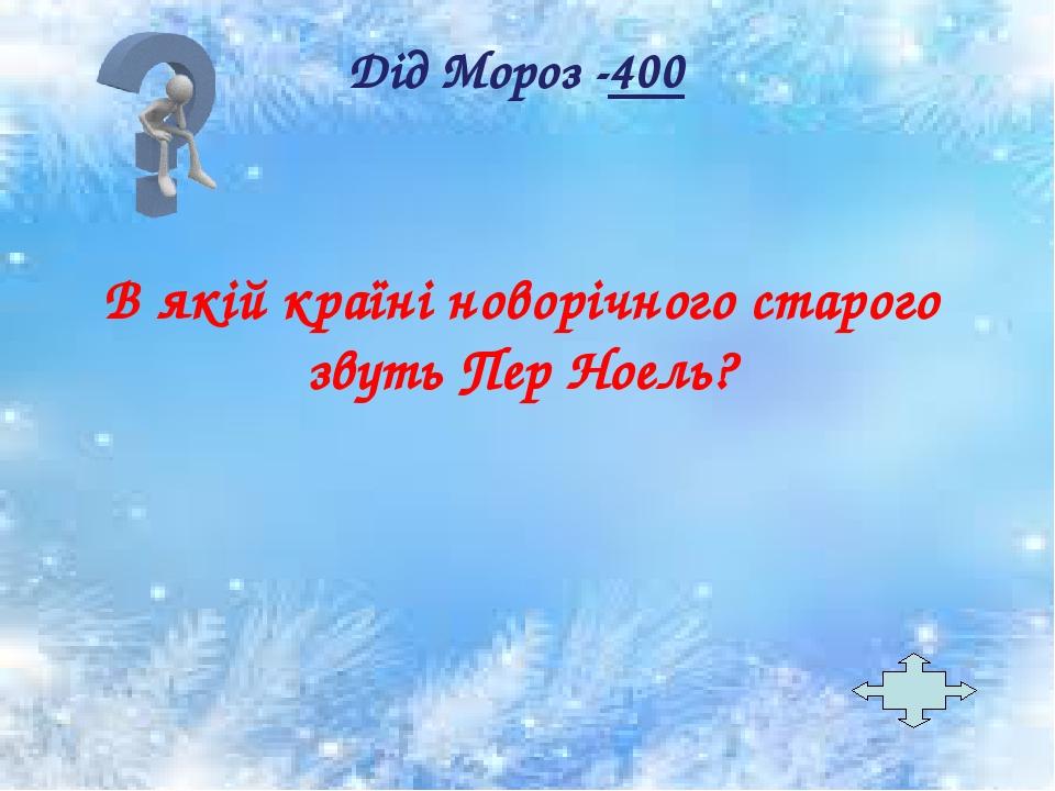 В якій країні новорічного старого звуть Пер Ноель? Дід Мороз -400