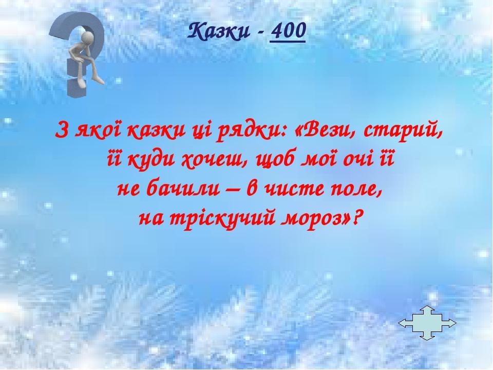 З якої казки ці рядки: «Вези, старий, її куди хочеш, щоб мої очі її не бачили – в чисте поле, на тріскучий мороз»? Казки - 400