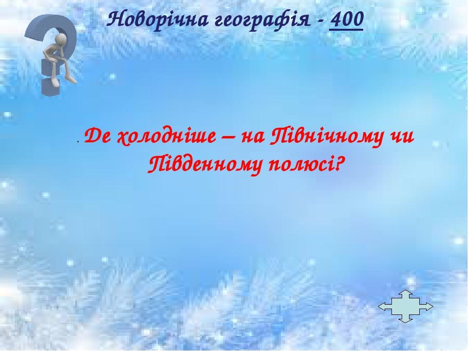 . Де холодніше – на Північному чи Південному полюсі? Новорічна географія - 400