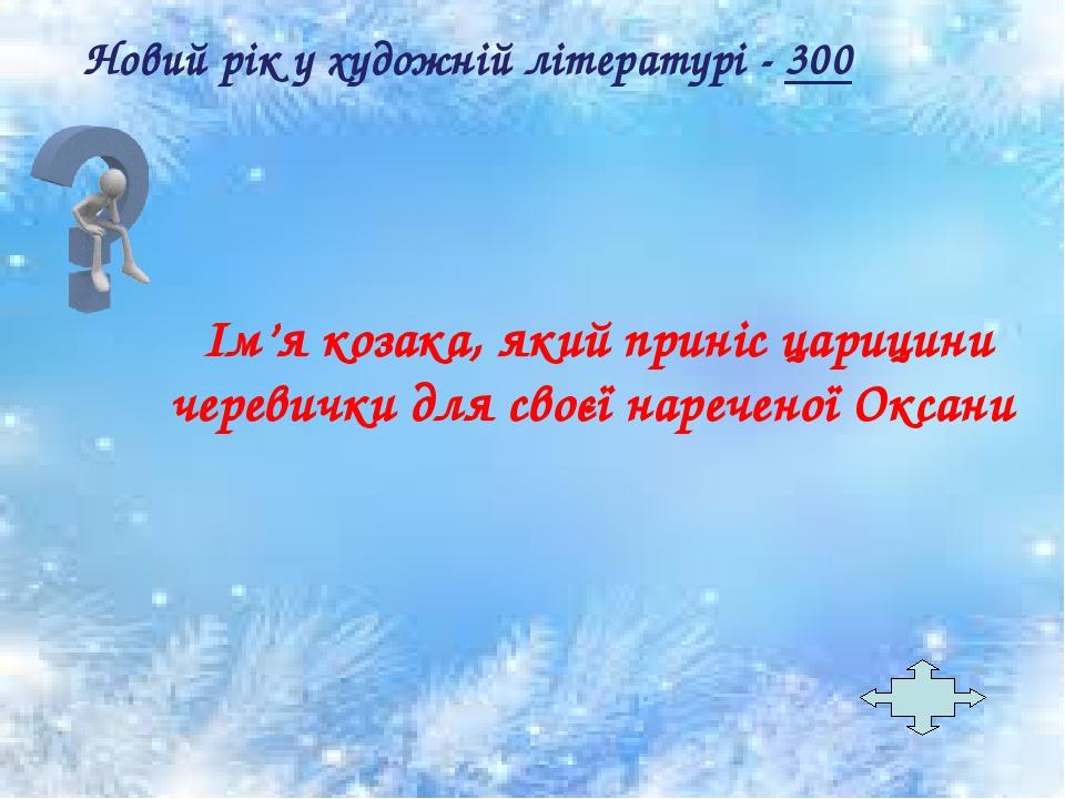 Ім'я козака, який приніс царицини черевички для своєї нареченої Оксани Новий рік у художній літературі - 300