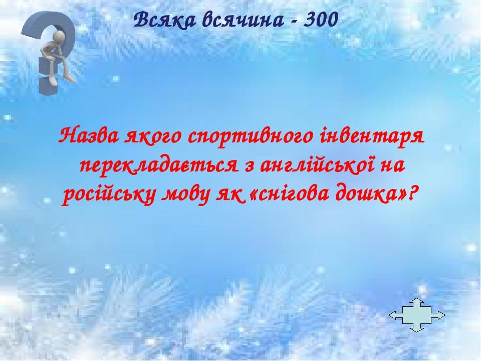 Назва якого спортивного інвентаря перекладається з англійської на російську мову як «снігова дошка»? Всяка всячина - 300