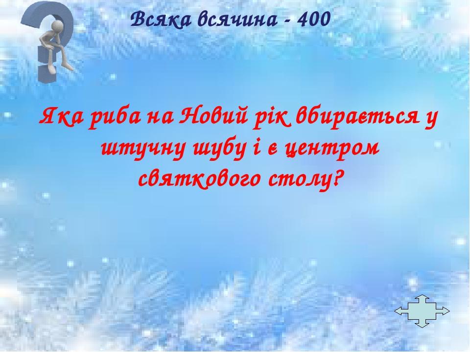 Всяка всячина - 400 Яка риба на Новий рік вбирається у штучну шубу і є центром святкового столу?