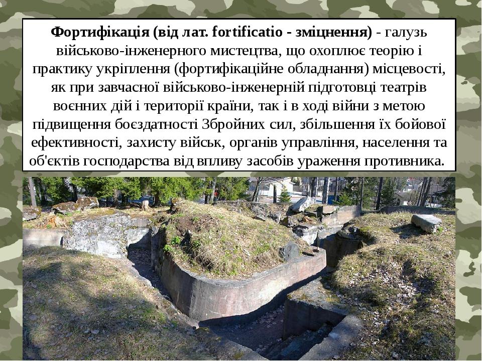 Фортифікація (від лат. fortificatio - зміцнення) - галузь військово-інженерного мистецтва, що охоплює теорію і практику укріплення (фортифікаційне ...