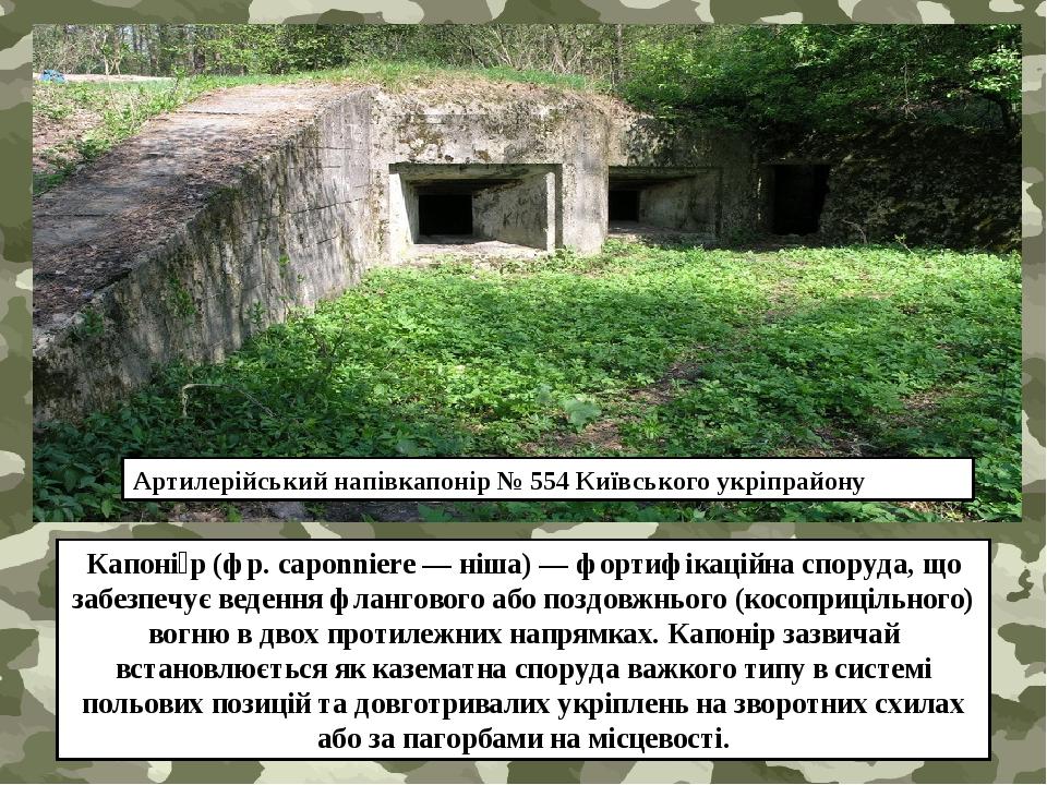 Капоні́р(фр.caponniere— ніша)— фортифікаційна споруда, що забезпечує ведення флангового або поздовжнього (косоприцільного) вогню в двох протиле...