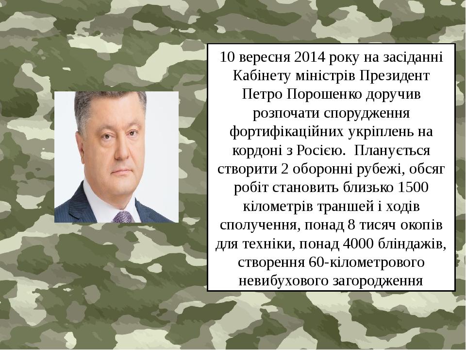 10 вересня 2014 року на засіданні Кабінету міністрів Президент Петро Порошенко доручив розпочати спорудження фортифікаційних укріплень на кордоні з...