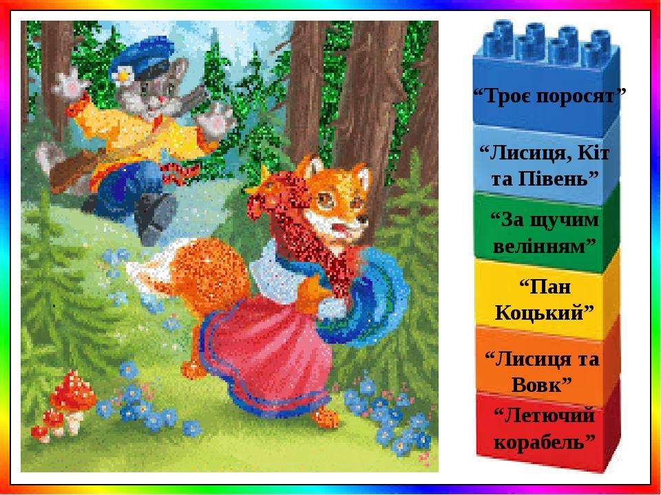 """""""Пан Коцький"""" """"Лисиця, Кіт та Півень"""" """"За щучим велінням"""" """"Троє поросят"""" """"Лисиця та Вовк"""" """"Летючий корабель"""""""