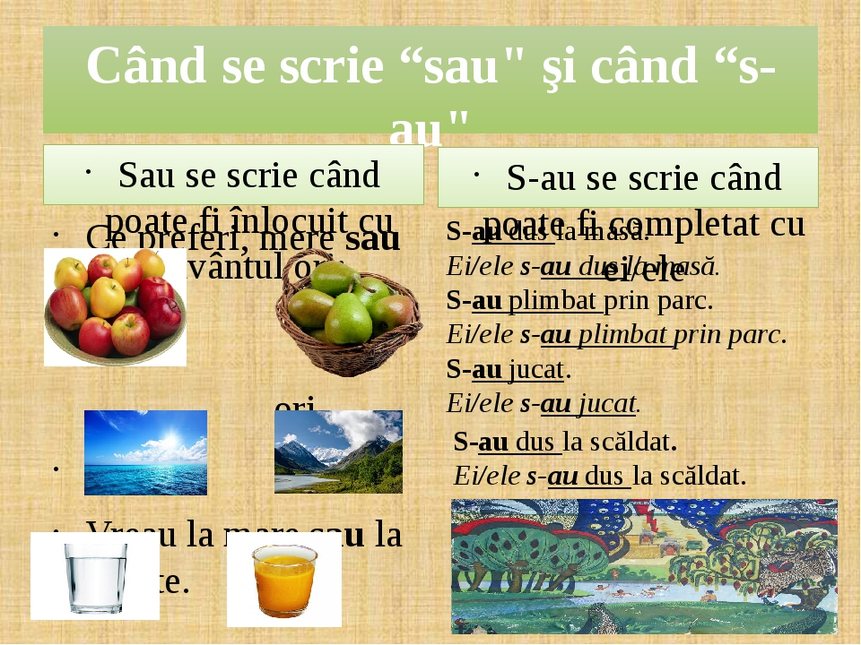 """Când se scrie """"sau"""" şi când """"s-au"""" Sau se scrie când poate fi înlocuit cu cuvântul ori: Ce preferi, mere sau pere? ori Vreau Vreau la mare sau la m..."""