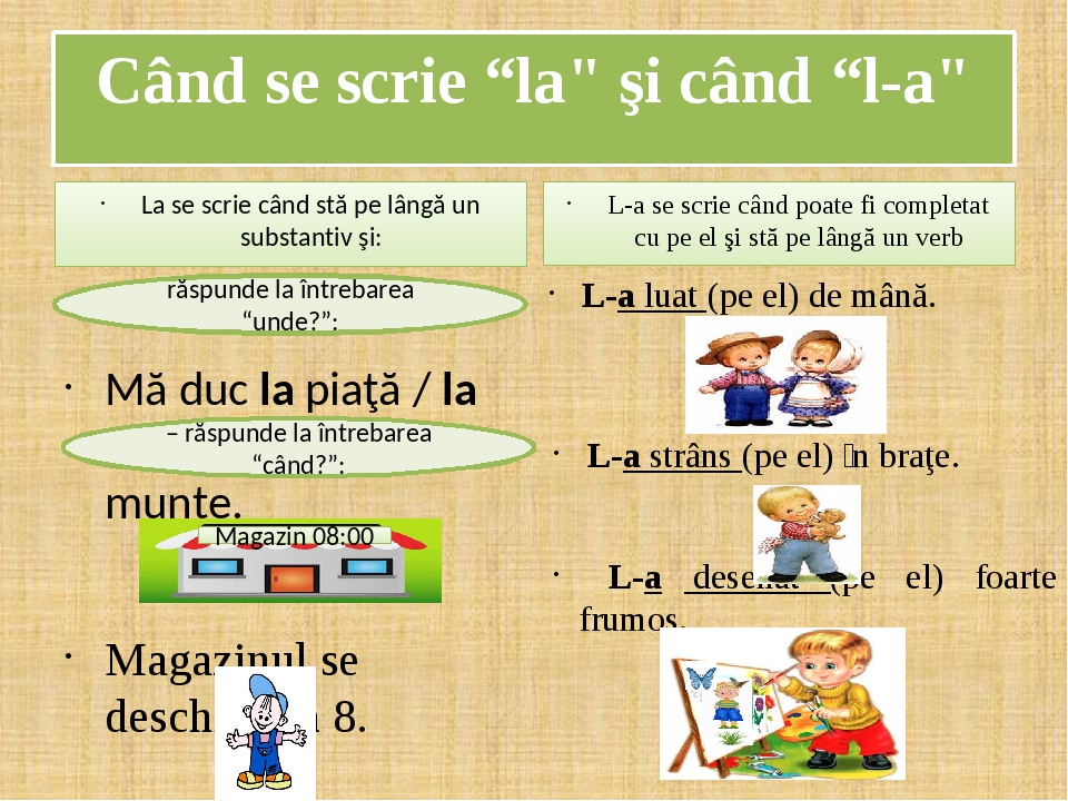 """Când se scrie """"la"""" şi când """"l-a"""" La se scrie când stă pe lângă un substantiv şi: Mă duc la piaţă / la mama / la Paris / la munte. Magazinul se desc..."""