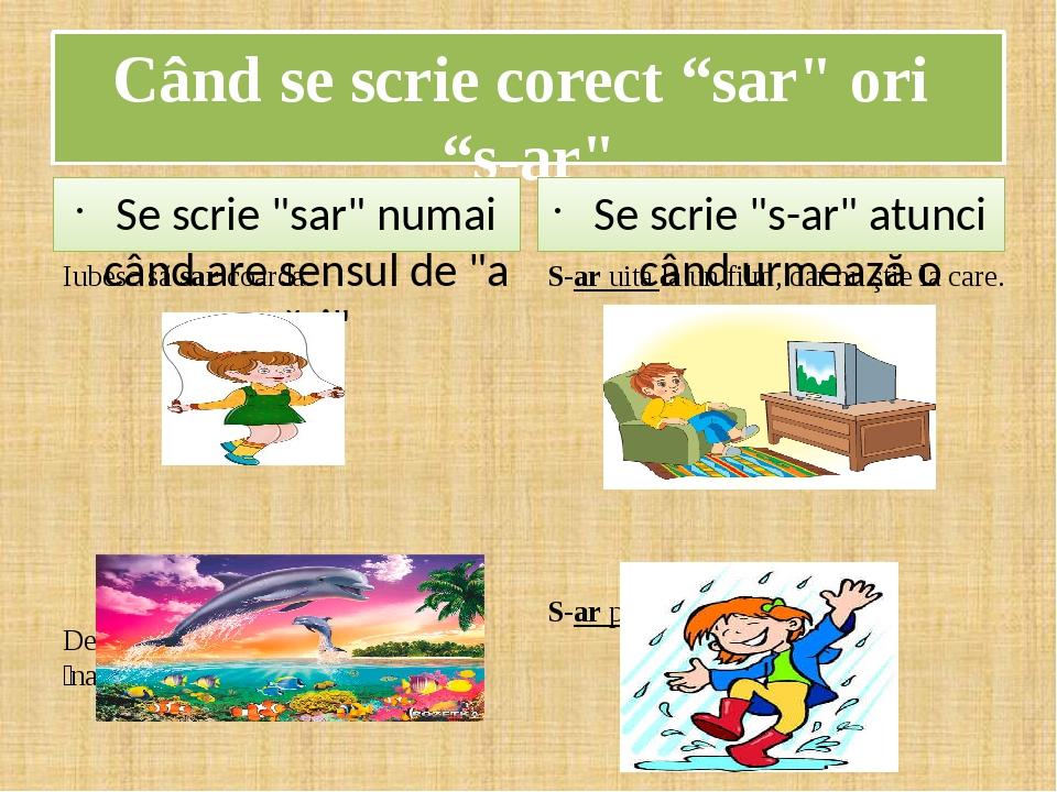 """Când se scrie corect """"sar"""" ori """"s-ar"""" Se scrie """"sar"""" numai când are sensul de """"a sări"""" Iubesc să sar coarda. Delfinii sar la o ȋnălţime foarte ȋnal..."""