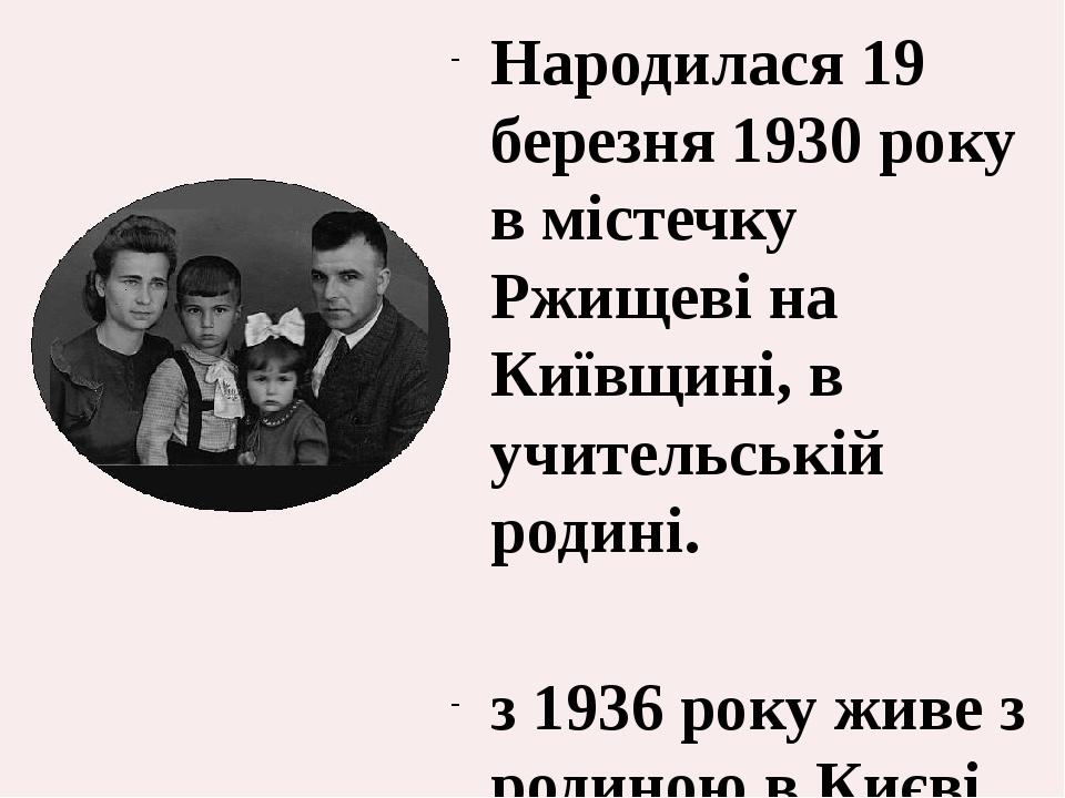 Народилася 19 березня 1930 року в містечку Ржищеві на Київщині, в учительській родині. з 1936 року живе з родиною в Києві.