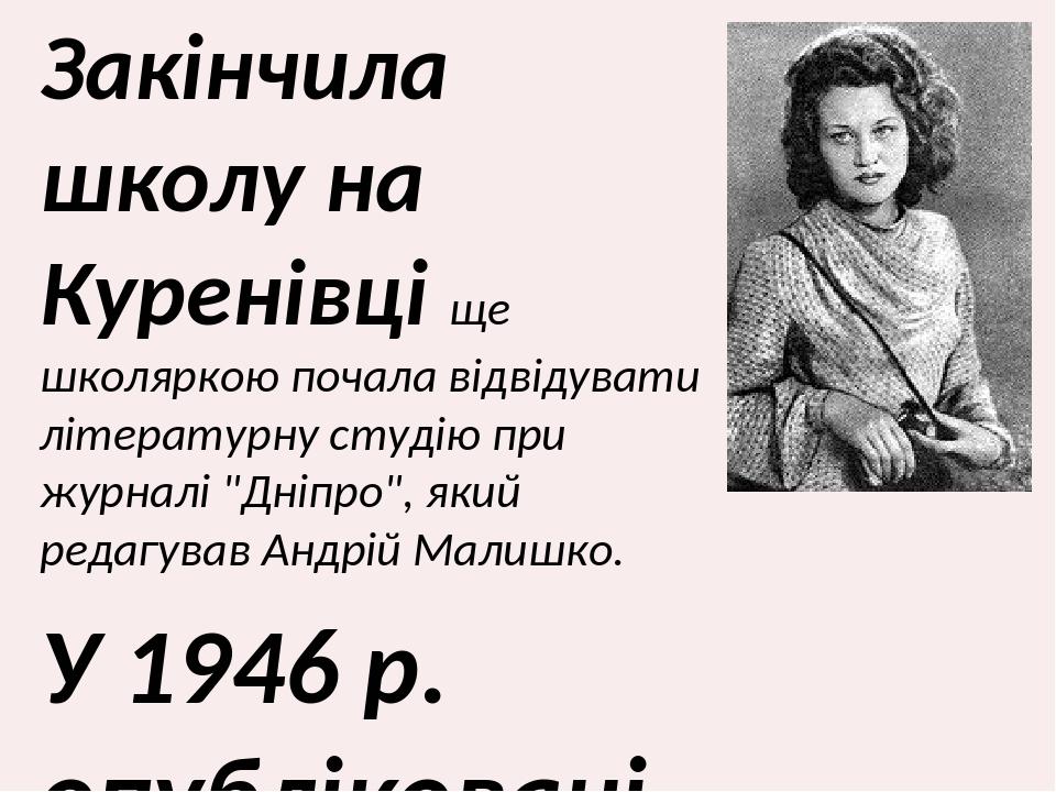 """Закінчила школу на Куренівці ще школяркою почала відвідувати літературну студію при журналі """"Дніпро"""", який редагував Андрій Малишко. У 1946 р. опуб..."""