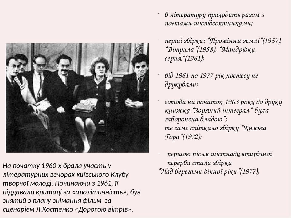 """в літературу приходить разом з поетами-шістдесятниками; перші збірки: """"Проміння землі""""(1957), """"Вітрила""""(1958), """"Мандрівки серця""""(1961); від 1961 по..."""