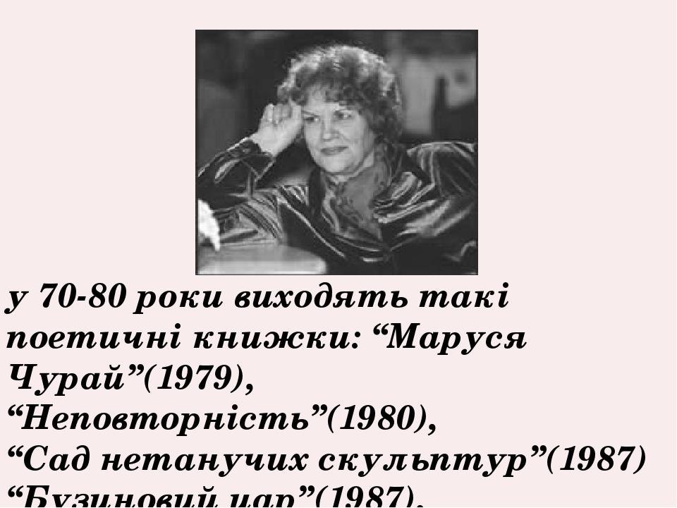 """у 70-80 роки виходять такі поетичні книжки: """"Маруся Чурай""""(1979), """"Неповторність""""(1980), """"Сад нетанучих скульптур""""(1987) """"Бузиновий цар""""(1987),"""