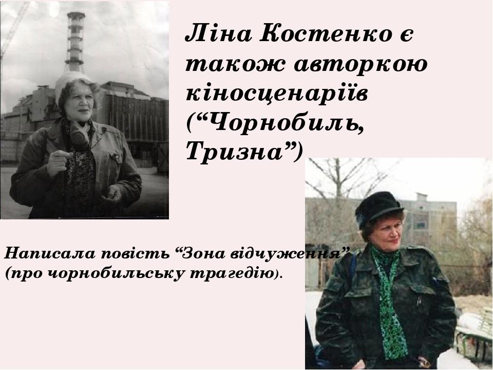"""Ліна Костенко є також авторкою кіносценаріїв (""""Чорнобиль, Тризна"""") Написала повість """"Зона відчуження"""" (про чорнобильську трагедію)."""
