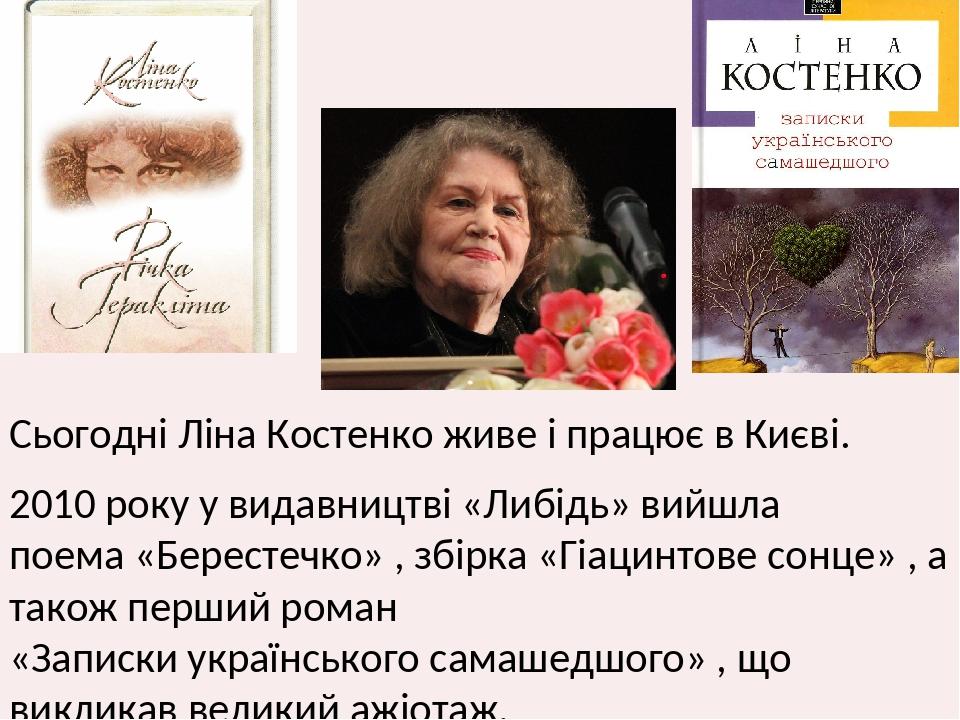 Сьогодні Ліна Костенко живе і працює в Києві. 2010 року у видавництві «Либідь» вийшла поема «Берестечко» , збірка «Гіацинтове сонце» , а також перш...