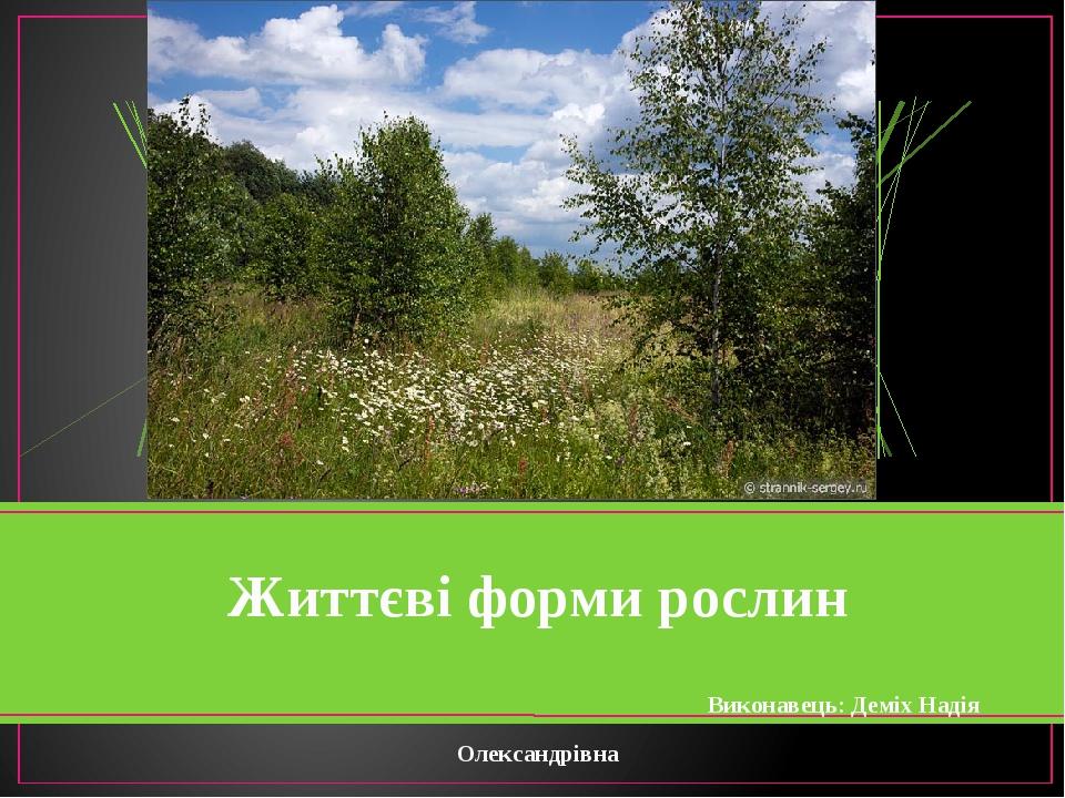 Життєві форми рослин Виконавець: Деміх Надія Олександрівна
