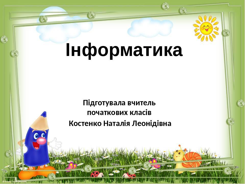 Інформатика Підготувала вчитель початкових класів Костенко Наталія Леонідівна