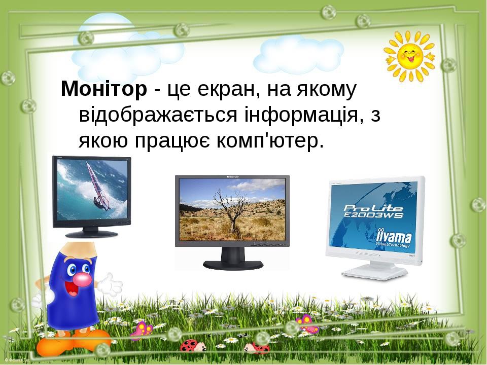 Монітор - це екран, на якому відображається інформація, з якою працює комп'ютер.