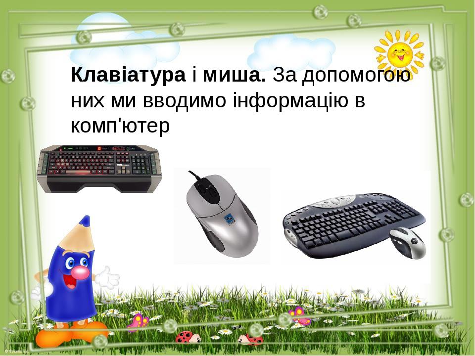 Клавіатура і миша. За допомогою них ми вводимо інформацію в комп'ютер