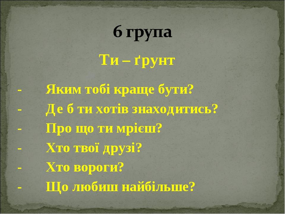 Ти – ґрунт - Яким тобі краще бути? - Де б ти хотів знаходитись? - Про що ти мрієш? - Хто твої друзі? - Хто вороги? - Що любиш найбільше?
