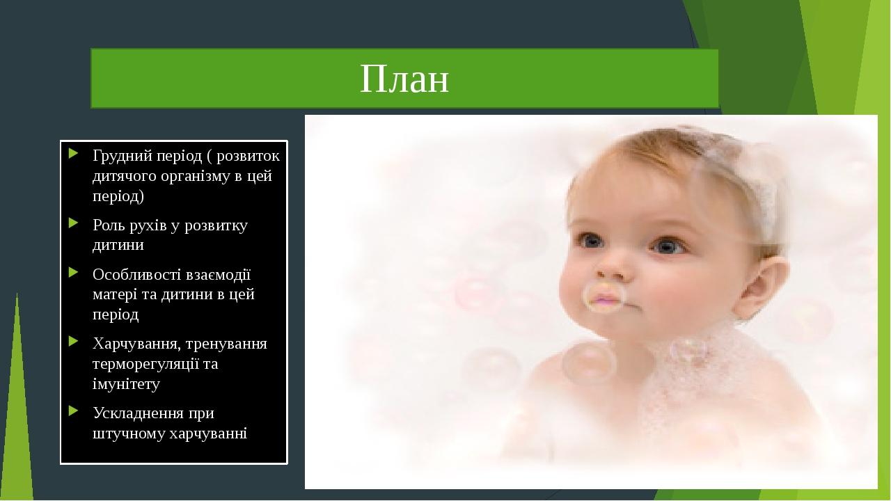 План Грудний період ( розвиток дитячого організму в цей період) Роль рухів у розвитку дитини Особливості взаємодії матері та дитини в цей період Ха...