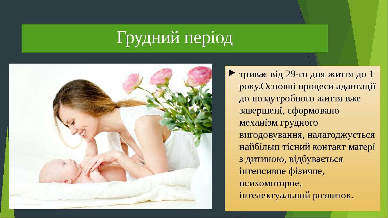 Грудний період триває від 29-го дняжиттядо 1 року.Основніпроцесиадаптації до позаутробного життя вже завершені, сформовано механізм грудного ви...
