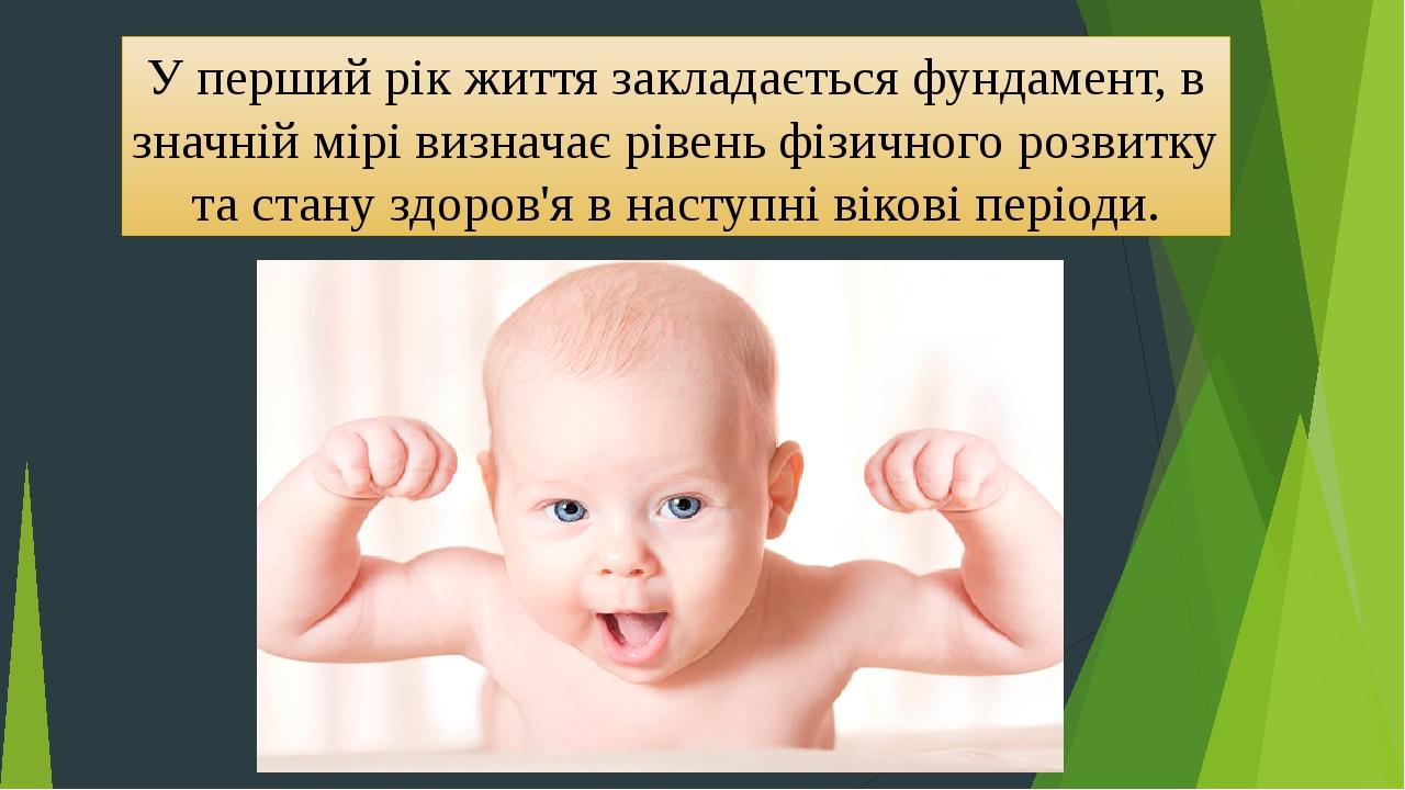 У перший рік життя закладається фундамент, в значній мірі визначає рівень фізичного розвитку тастануздоров'я в наступні вікові періоди.