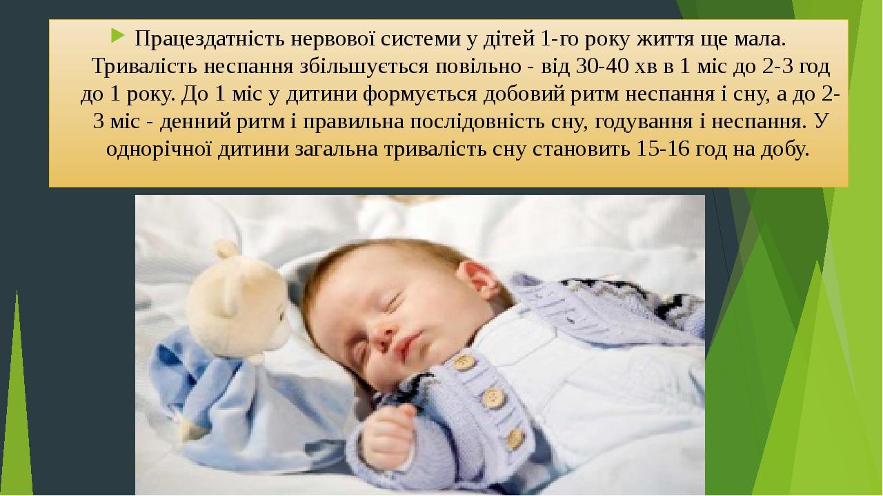 Працездатність нервової системи у дітей 1-го року життя ще мала. Тривалість неспання збільшується повільно - від 30-40 хв в 1 міс до 2-3 год до 1 р...
