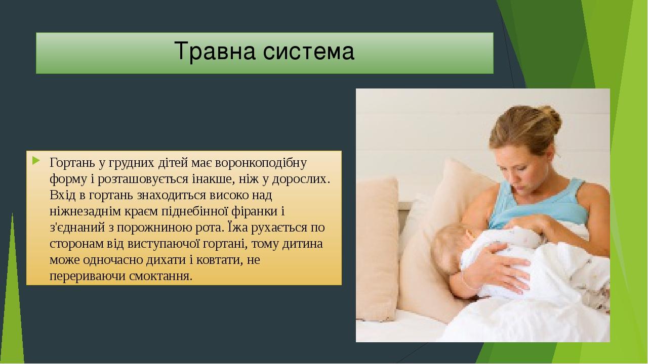 Травна система Гортань у грудних дітей має воронкоподібну форму і розташовується інакше, ніж у дорослих. Вхід в гортань знаходиться високо над ніжн...