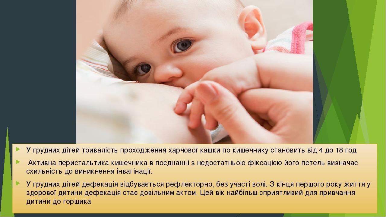 У грудних дітей тривалість проходження харчової кашки по кишечнику становить від 4 до 18 год Активна перистальтика кишечника в поєднанні з недостат...
