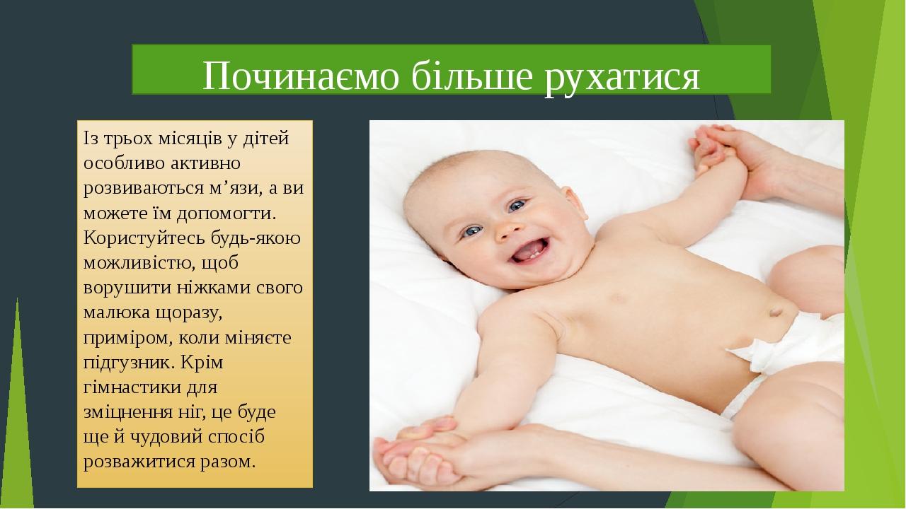 Починаємо більше рухатися Із трьох місяців у дітей особливо активно розвиваються м'язи, а ви можете їм допомогти. Користуйтесь будь-якою можливістю...