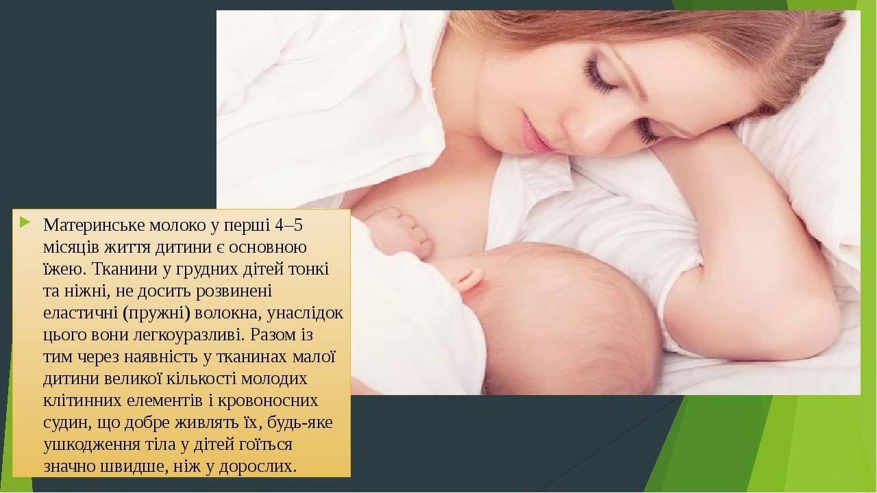 Материнське молоко у перші 4–5 місяців життя дитини є основною їжею. Тканини у грудних дітей тонкі та ніжні, не досить розвинені еластичні (пружні)...