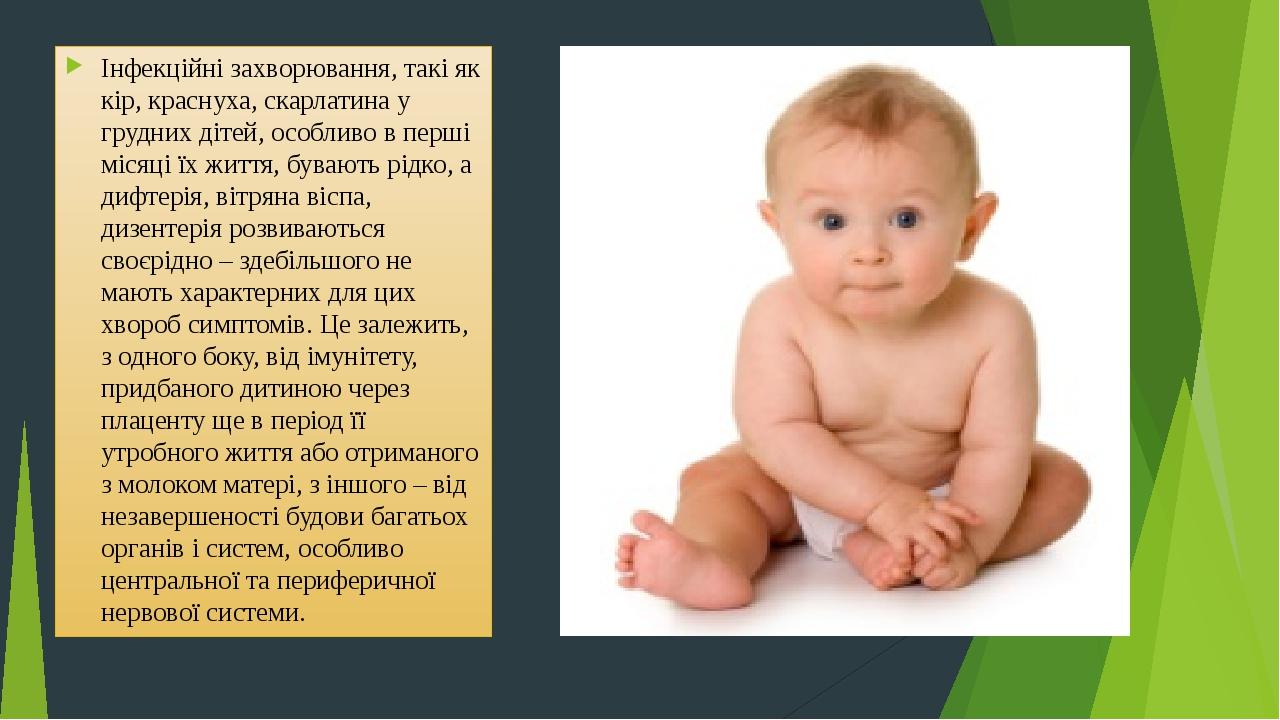 Інфекційні захворювання, такі як кір, краснуха, скарлатина у грудних дітей, особливо в перші місяці їх життя, бувають рідко, а дифтерія, вітряна ві...