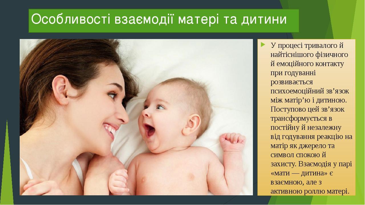 Особливості взаємодії матері та дитини У процесі тривалого й найтіснішого фізичного й емоційного контакту при годуванні розвивається психоемоційний...