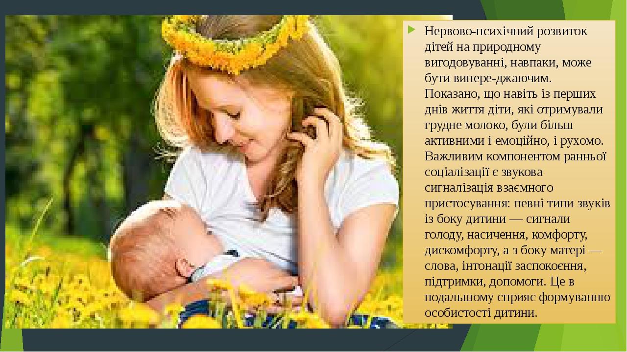 Нервовопсихічний розвиток дітей на природному вигодовуванні, навпаки, може бути випереджаючим. Показано, що навіть із перших днів життя діти, які...