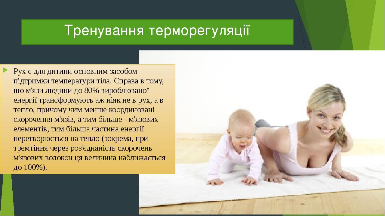 Тренування терморегуляції Рух є для дитини основним засобом підтримки температури тіла. Справа в тому, що м'язи людини до 80% вироблюваної енергії ...