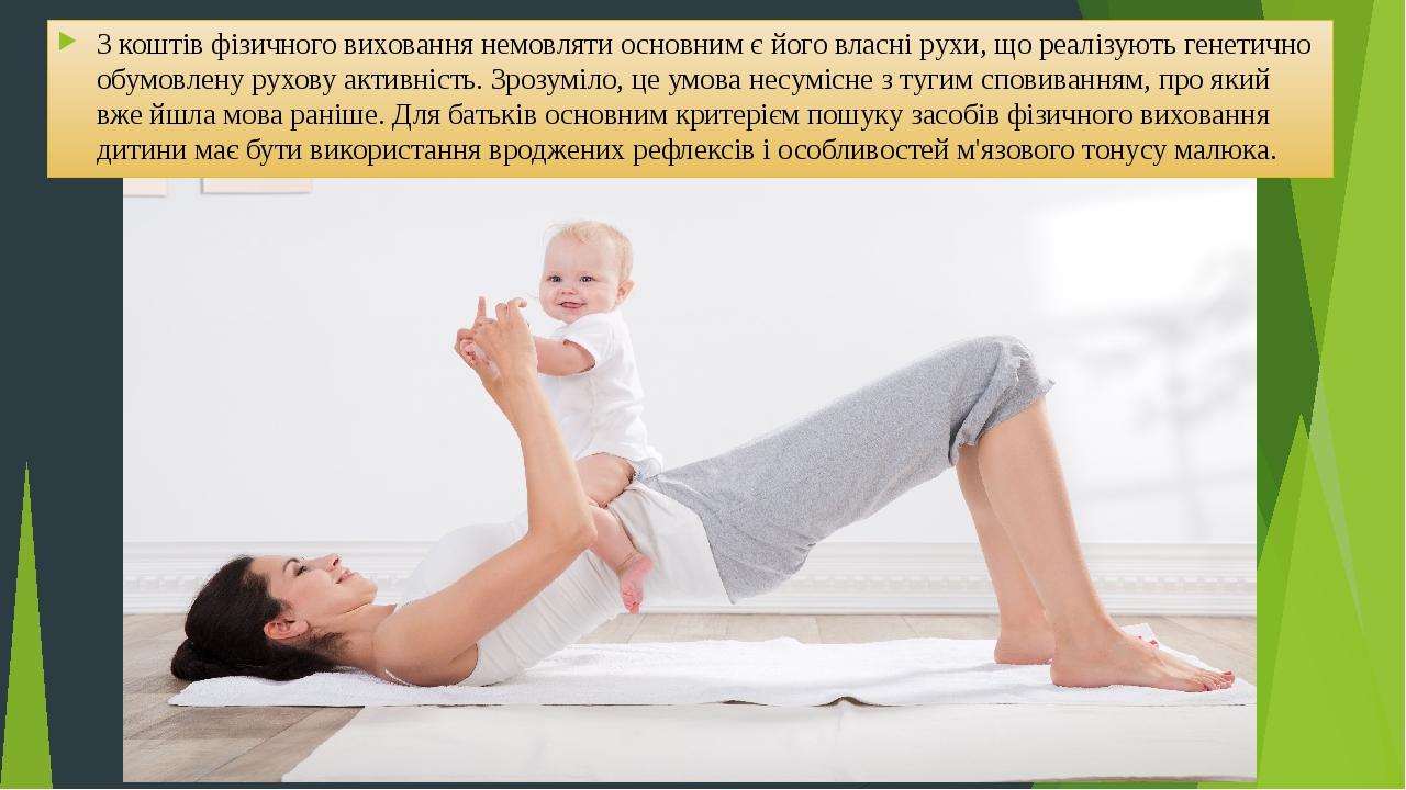 З коштів фізичного виховання немовляти основним є його власні рухи, що реалізують генетично обумовлену рухову активність. Зрозуміло, це умова несум...