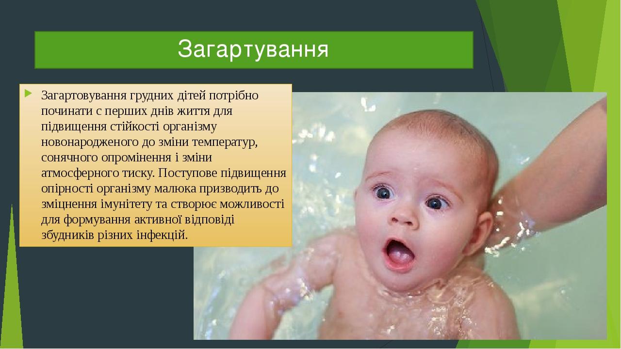 Загартування Загартовування грудних дітей потрібно починати c перших днів життя для підвищення стійкості організму новонародженого до зміни темпера...