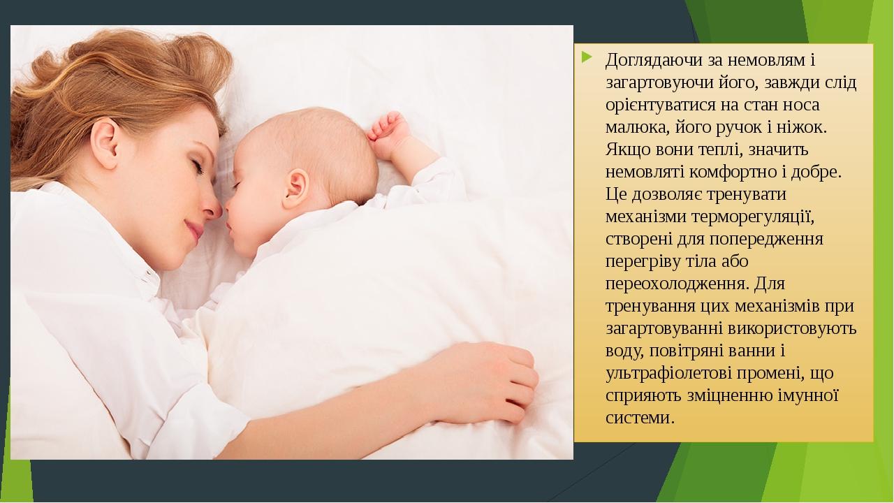 Доглядаючи за немовлям і загартовуючи його, завжди слід орієнтуватися на стан носа малюка, його ручок і ніжок. Якщо вони теплі, значить немовляті к...