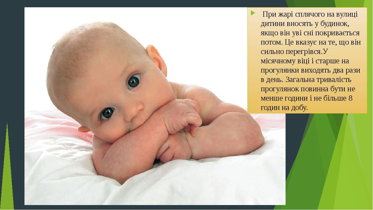 При жарі сплячого на вулиці дитини вносять у будинок, якщо він уві сні покривається потом. Це вказує на те, що він сильно перегрівся.У місячному ві...